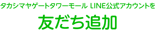 タカシマヤゲートタワーモール LINE公式アカウントを友だち追加!
